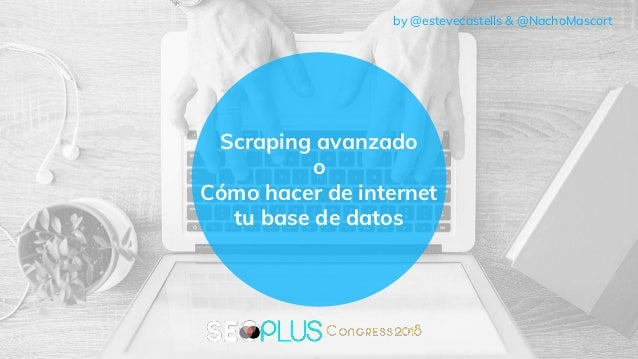 Scraping avanzado o Cómo hacer de internet tu base de datos by @estevecastells & @NachoMascort