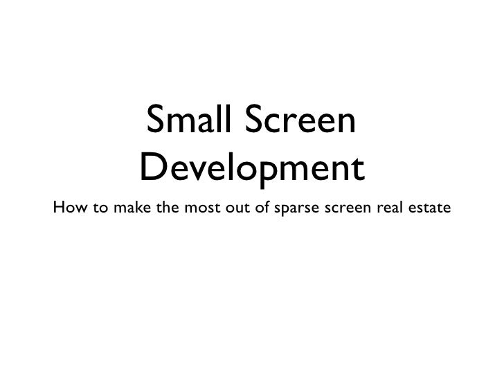 Small Screen           DevelopmentHow to make the most out of sparse screen real estate