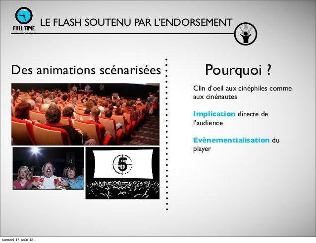LE FLASH SOUTENU PAR L'ENDORSEMENT Des animations scénarisées Clin d'oeil aux cinéphiles comme aux cinénautes Implication ...