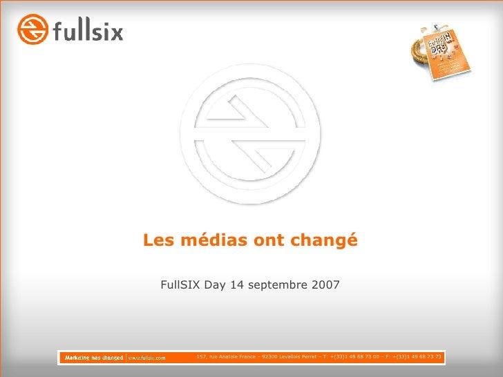 Les médias ont changé <ul><li>FullSIX Day 14 septembre 2007 </li></ul>157, rue Anatole France – 92300 Levallois Perret – T...