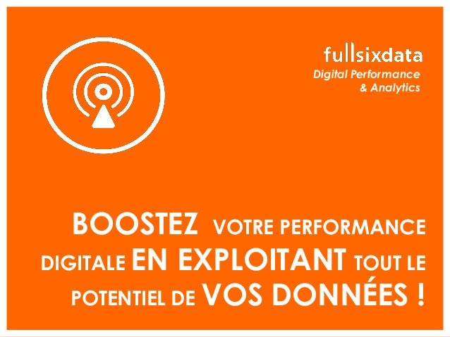 BOOSTEZ VOTRE PERFORMANCE DIGITALE EN EXPLOITANT TOUT LE POTENTIEL DE VOS DONNÉES ! Digital Performance & Analytics