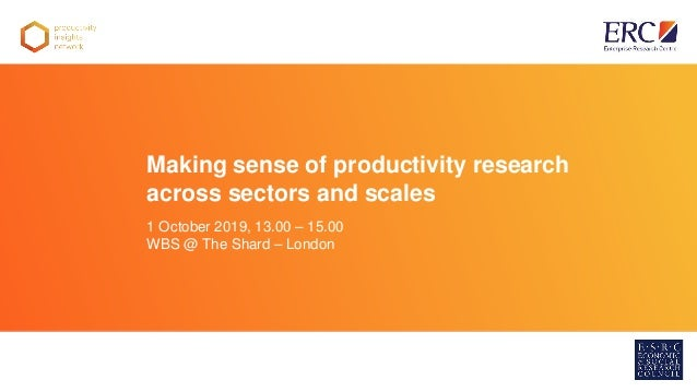 Warwick Business School Making sense of productivity research across sectors and scales 1 October 2019, 13.00 – 15.00 WBS ...