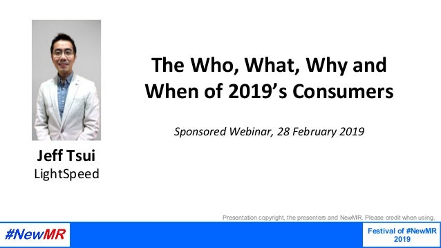 The	Who,	What,	Why	and	 When	of	2019's	Consumers 		 Sponsored	Webinar,	28	February	2019	 Jeff	Tsui LightSpeed Festival of ...