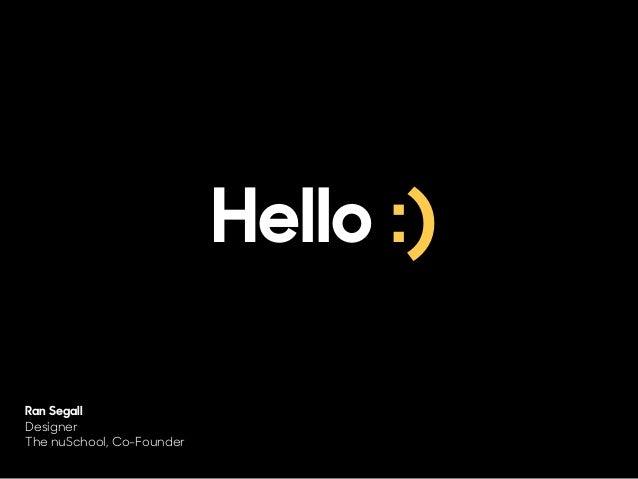 Hello :) Ran Segall Designer The nuSchool, Co-Founder