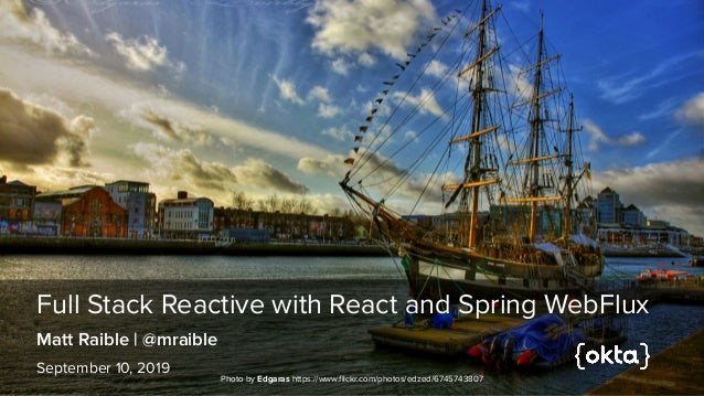 Full Stack Reactive with React and Spring WebFlux Matt Raible | @mraible September 10, 2019 Photo by Edgaras https://www.f...