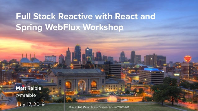 Full Stack Reactive with React and Spring WebFlux Workshop July 17, 2019 Photo by Zach Werner: flickr.com/photos/zachwerner...