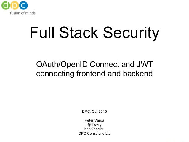 Full Stack Security OAuth/OpenID Connect and JWT connecting frontend and backend DPC, Oct 2015 Peter.Varga @thevrg http://...