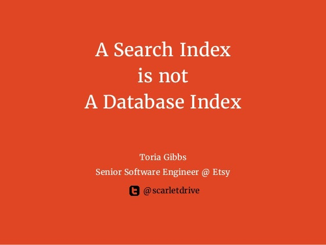 A Search Index is not A Database Index Toria Gibbs Senior Software Engineer @ Etsy @scarletdrive