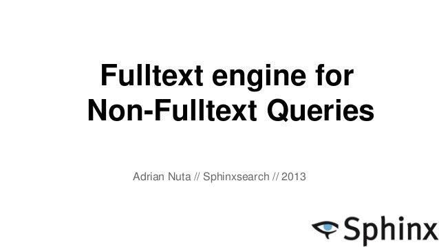 Fulltext engine for Non-Fulltext Queries Adrian Nuta // Sphinxsearch // 2013