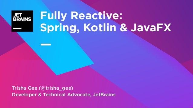 — Trisha Gee (@trisha_gee) Developer & Technical Advocate, JetBrains Fully Reactive: Spring, Kotlin & JavaFX