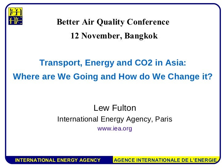 Lew Fulton International Energy Agency, Paris www.iea.org Better Air Quality Conference 12 November, Bangkok Transport, En...