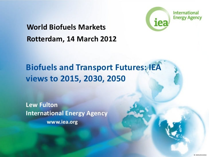 World Biofuels MarketsRotterdam, 14 March 2012Biofuels and Transport Futures: IEAviews to 2015, 2030, 2050Lew FultonIntern...