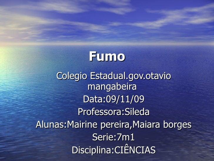 Fumo Colegio Estadual.gov.otavio mangabeira  Data:09/11/09 Professora:Sileda Alunas:Mairine pereira,Maiara borges Serie:7m...
