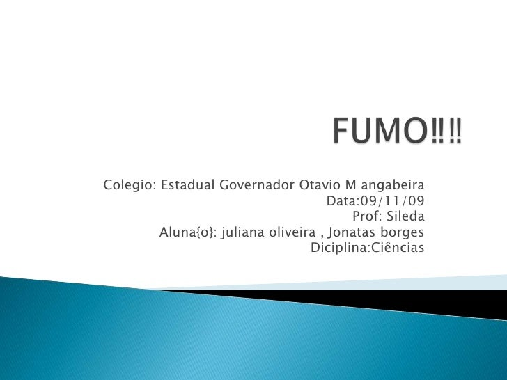 FUMO‼‼<br />Colegio: Estadual Governador Otavio M angabeira<br />Data:09/11/09<br />Prof: Sileda<br />Aluna{o}: juliana ol...