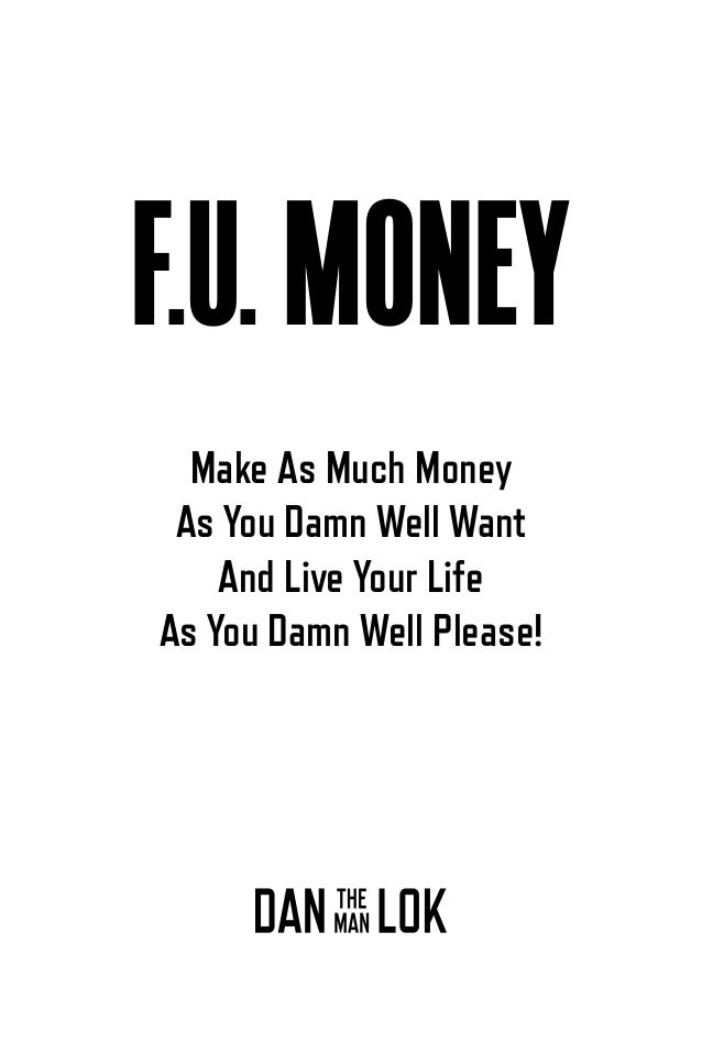 TABLE OF CONTENTS Chapter 11 Why F.U. Money is Not for the Touchy-Feely 123 Chapter 12 If Your Life Stinks, It's Your Own ...