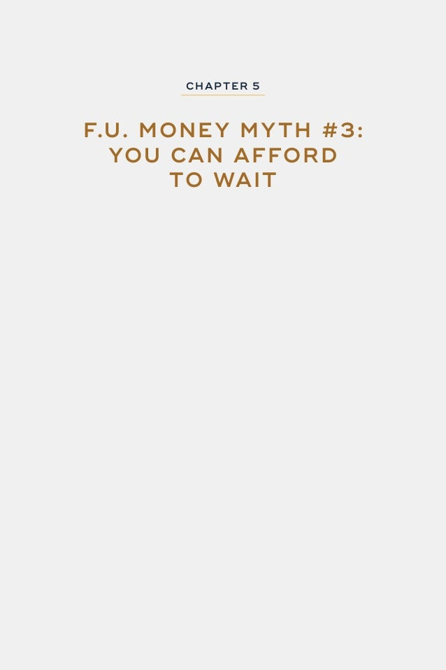 67 F.U. MONEY CHAP TER 5: F.U. MONE Y MY TH #3 - YOU CAN AFFORD TO WAIT Think you have forever? Think again! Let's say the...