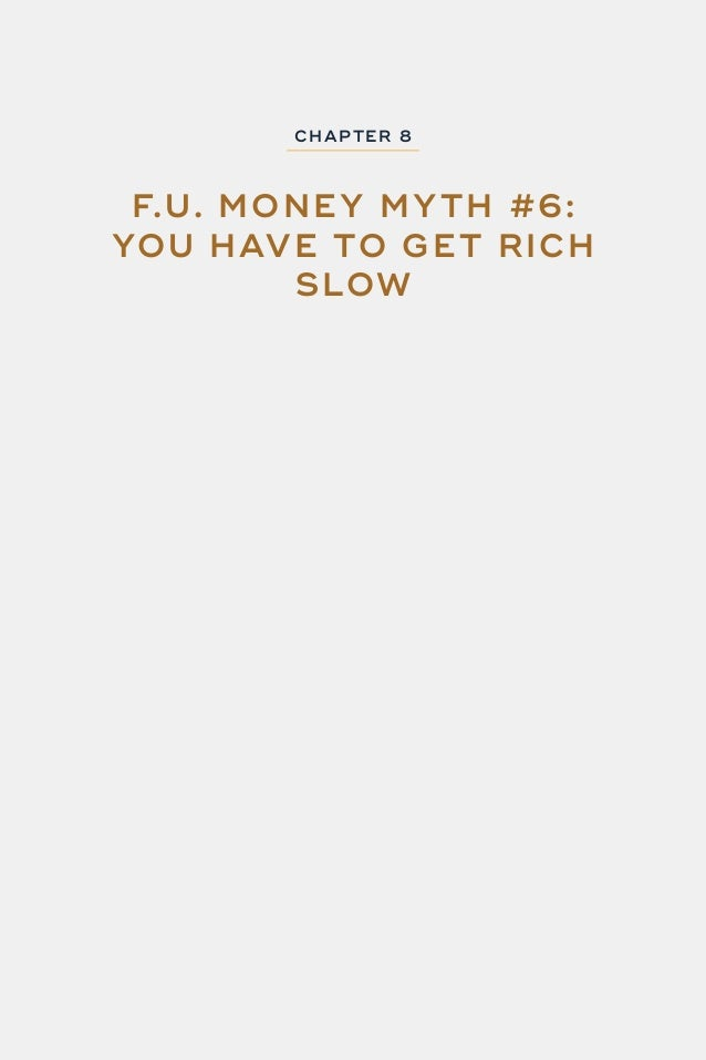 92 F.U. MONEY CHAP TER 8: F.U. MONE Y MY TH #6 - YOU HAVE TO G E T RICH SLOW WheneverI'mspeakingataconference,whenIthrowou...