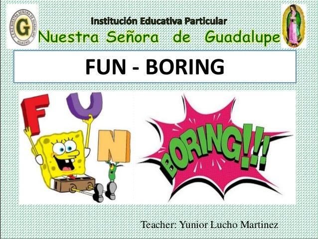 Teacher: Yunior Lucho Martinez FUN - BORING