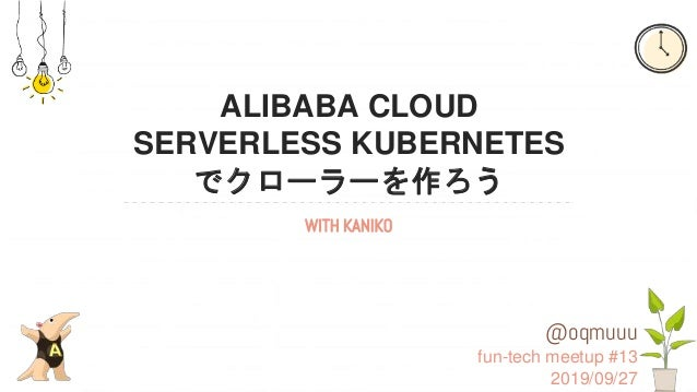 ALIBABA CLOUD SERVERLESS KUBERNETES でクローラーを作ろう WITH KANIKO @oqmuuu fun-tech meetup #13 2019/09/27