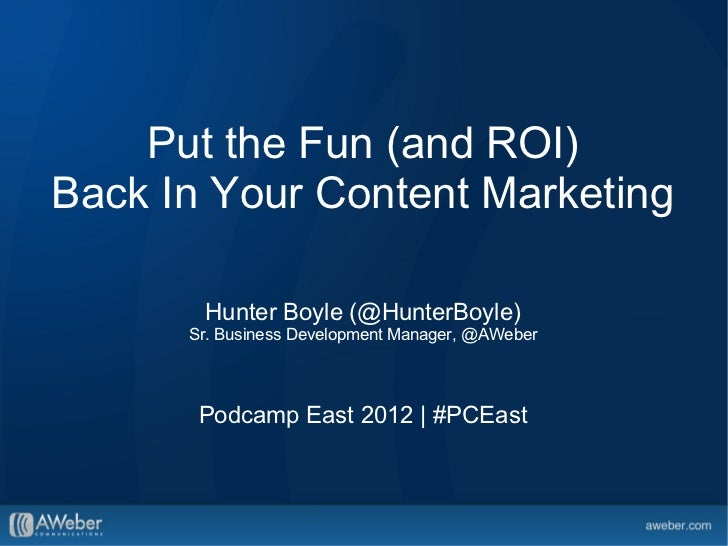 Put the Fun (and ROI)Back In Your Content Marketing       Hunter Boyle (@HunterBoyle)      Sr. Business Development Manage...