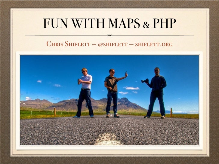 FUN WITH MAPS & PHP Chris Shiflett — @shiflett — shiflett.org