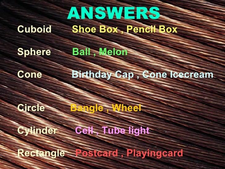 ANSWERS Cuboid   Shoe Box , Pencil Box Sphere  Ball , Melon Cone  Birthday Cap , Cone Icecream   Circle  Bangle , Wheel Cy...