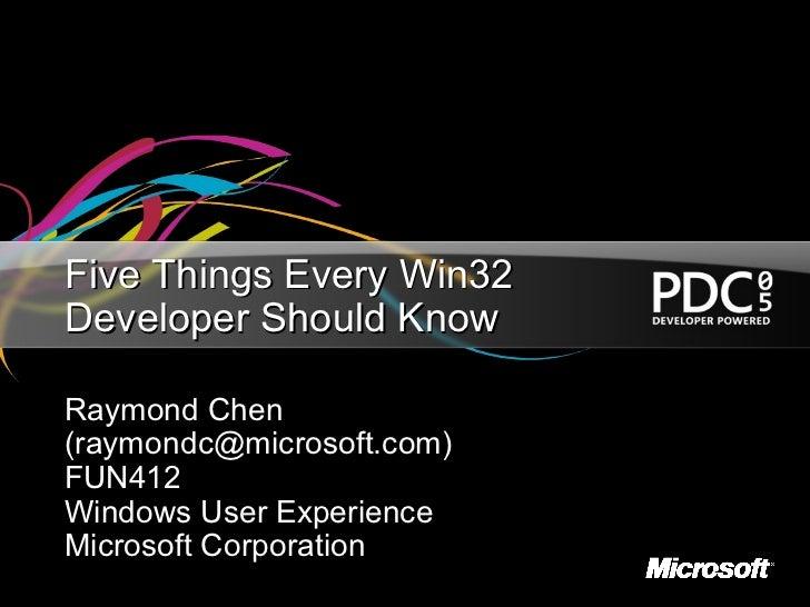Five Things Every Win32Developer Should KnowRaymond Chen(raymondc@microsoft.com)FUN412Windows User ExperienceMicrosoft Cor...