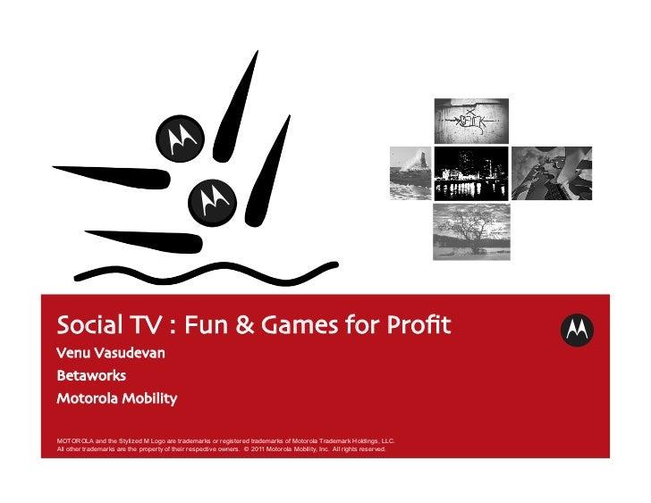 Social TV : Fun & Games for ProfitVenu VasudevanBetaworksMotorola MobilityMOTOROLA and the Stylized M Logo are trademar...