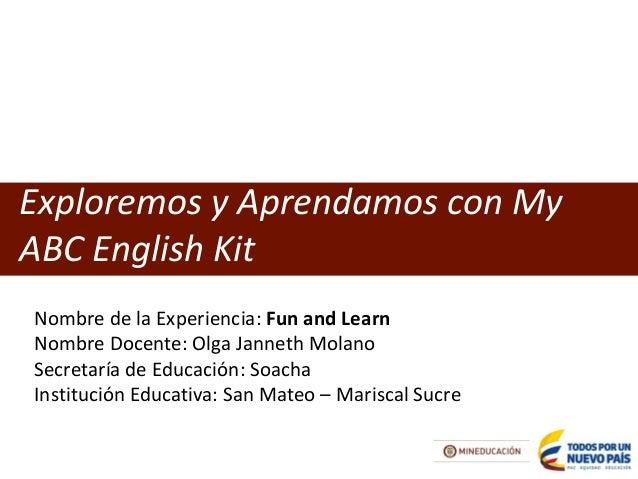 Exploremos y Aprendamos con My ABC English Kit  Nombre de la Experiencia: Fun and Learn  Nombre Docente: Olga Janneth Mola...