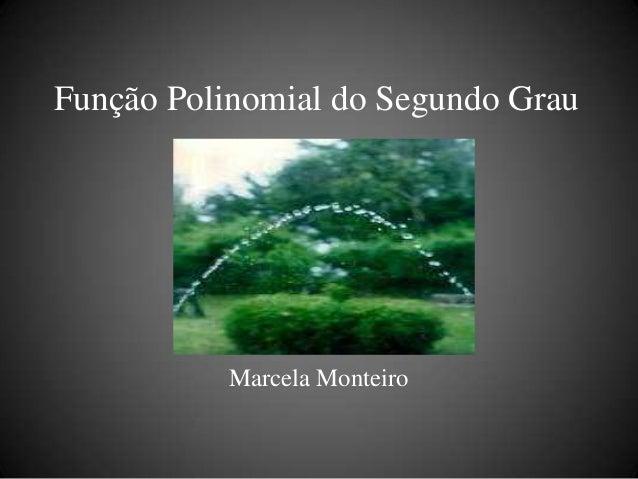 Função Polinomial do Segundo Grau           Marcela Monteiro