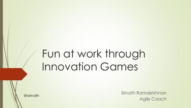 Fun at work through Innovation Games Srinath Ramakrishnan Agile Coach @rsrinath
