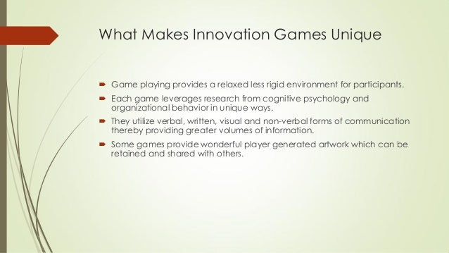 What Makes Innovation Games Unique  Game playing provides a relaxed less rigid environment for participants.  Each game ...