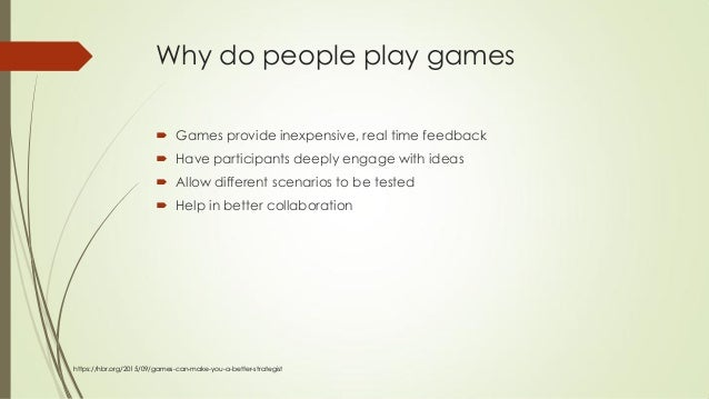Why do people play games  Games provide inexpensive, real time feedback  Have participants deeply engage with ideas  Al...