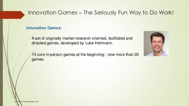 Innovation Games ‒ The Seriously Fun Way to Do Work! Innovation Games:  A set of originally market research oriented, fac...