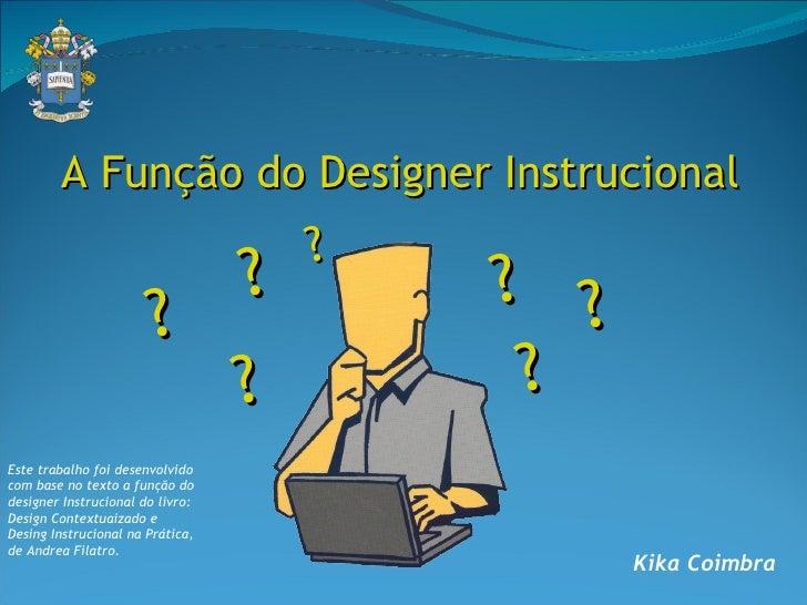 Kika Coimbra   Este trabalho foi desenvolvido com base no texto a função do designer Instrucional do livro:  Design Contex...