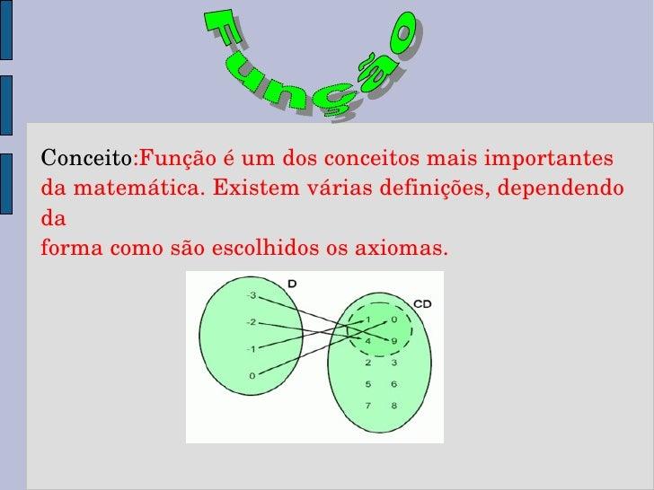 Conceito :Função é um dos conceitos mais importantes da matemática. Existem várias definições, dependendo da forma como sã...