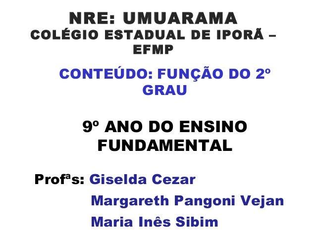 NRE: UMUARAMA  COLÉGIO ESTADUAL DE IPORÃ – EFMP  CONTEÚDO: FUNÇÃO DO 2º GRAU  9º ANO DO ENSINO FUNDAMENTAL Profªs: Giselda...