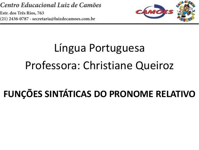 Língua PortuguesaProfessora: Christiane QueirozFUNÇÕES SINTÁTICAS DO PRONOME RELATIVO