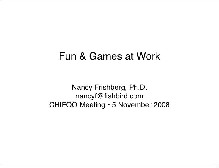 Fun & Games at Work       Nancy Frishberg, Ph.D.       nancyf@fishbird.com CHIFOO Meeting • 5 November 2008                ...