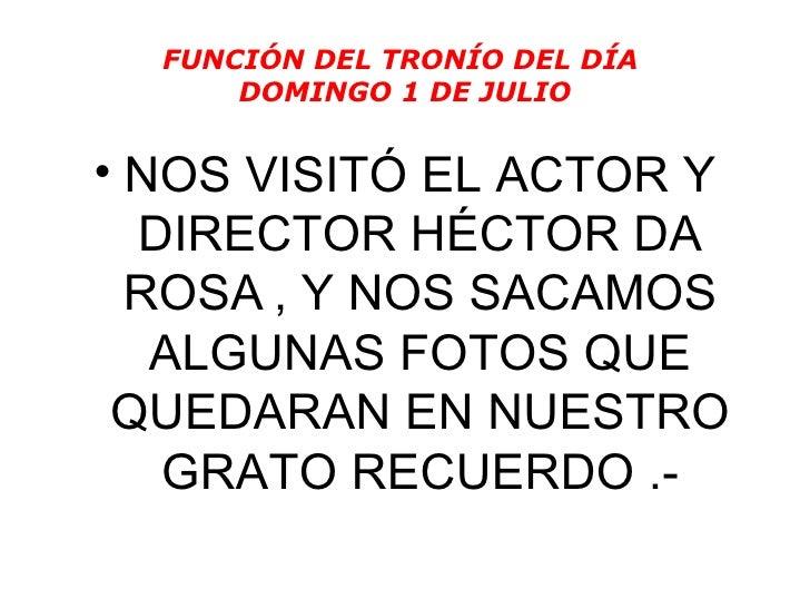 FUNCIÓN DEL TRONÍO DEL DÍA  DOMINGO 1 DE JULIO <ul><li>NOS VISITÓ EL ACTOR Y DIRECTOR HÉCTOR DA ROSA   , Y NOS SACAMOS ALG...