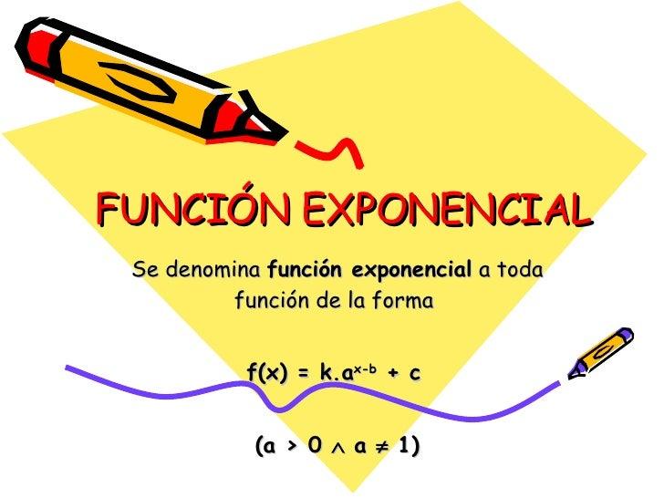 FUNCIÓN EXPONENCIAL Se denomina  función exponencial  a toda función de la forma  f(x) = k.a x-b  + c   (a > 0    a    1)