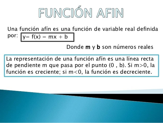 Una función afín es una función de variable real definidapor: y= f(x) = mx + b                      Donde m y b son número...