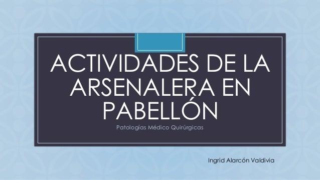 C ACTIVIDADES DE LA ARSENALERA EN PABELLÓNPatologías Médico Quirúrgicas Ingrid Alarcón Valdivia