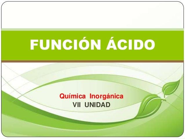 Química Inorgánica VII UNIDAD FUNCIÓN ÁCIDO