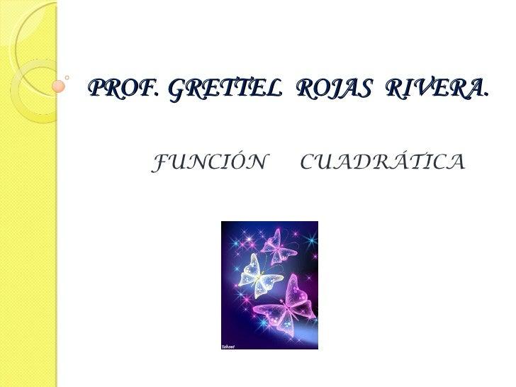 PROF. GRETTEL ROJAS RIVERA.    FUNCIÓN   CUADRÁTICA                 Entrad_pes ntació1.mp3