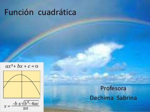 Función cuadrática                        Profesora                     Dechima Sabrina