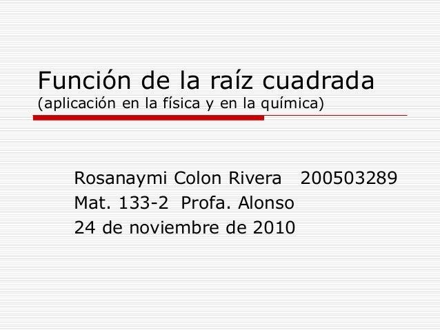 Función de la raíz cuadrada (aplicación en la física y en la química) Rosanaymi Colon Rivera 200503289 Mat. 133-2 Profa. A...