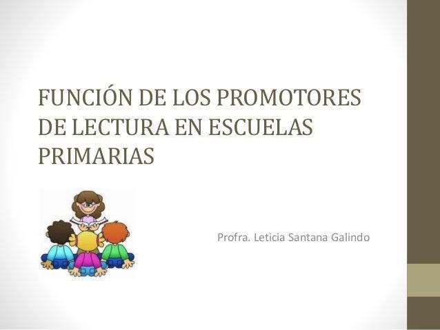FUNCIÓN DE LOS PROMOTORES  DE LECTURA EN ESCUELAS  PRIMARIAS  Profra. Leticia Santana Galindo