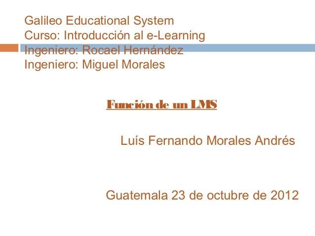 Galileo Educational SystemCurso: Introducción al e-LearningIngeniero: Rocael HernándezIngeniero: Miguel Morales           ...