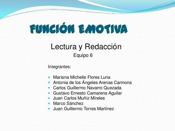 FUNCIÓN EMOTIVA      Lectura y Redacción                 Equipo 6  Integrantes:     Mariana Michelle Flores Luna     Ant...